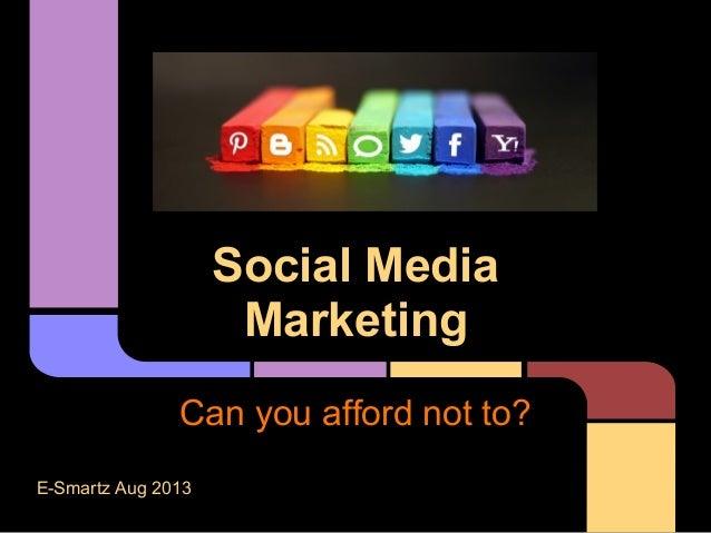 Social Media Marketing Can you afford not to? E-Smartz Aug 2013