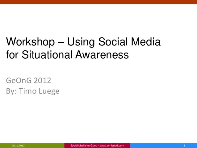 Workshop – Using Social Mediafor Situational AwarenessGeOnG 2012By: Timo Luege 08.11.2012      Social Media for Good – www...