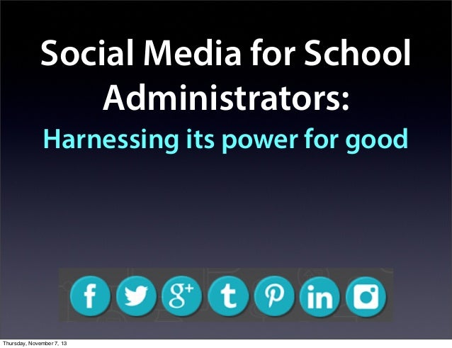 Social Media for School Administrators: Harnessing its power for good  Thursday, November 7, 13