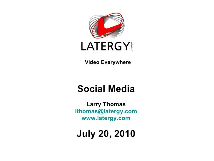 Video Everywhere Social Media Larry Thomas [email_address] www.latergy.com July 20, 2010
