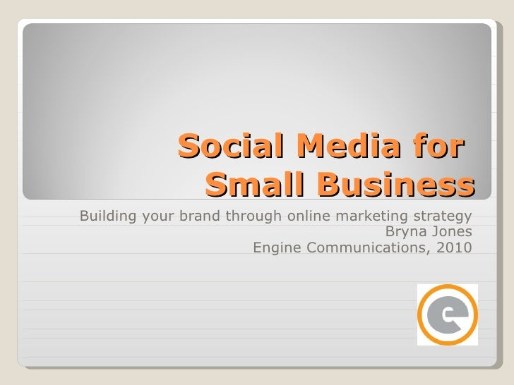 Social Media for  Small Business Building your brand through online marketing strategy Bryna Jones Engine Communications, ...
