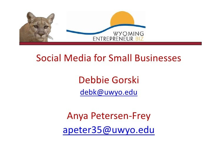Social Media for Small Businesses<br />Debbie Gorski<br />debk@uwyo.edu<br />Anya Petersen-Frey<br />apeter35@uwyo.edu<br />