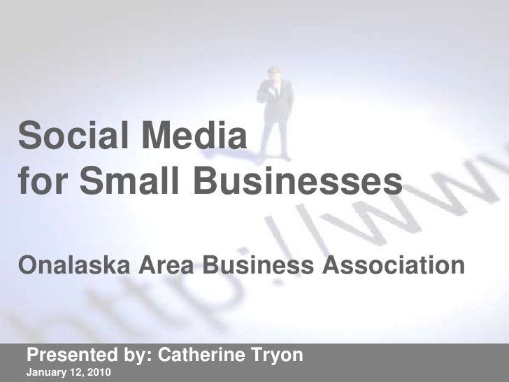 Social Media for Small BusinessesOnalaska Area Business Association<br />Presented by: Catherine Tryon<br />January 12, 20...