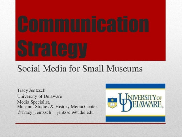 Communication Strategy Social Media for Small Museums Tracy Jentzsch University of Delaware Media Specialist, Museum Studi...
