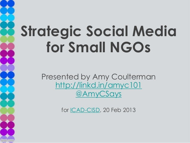 Strategic Social Media    for Small NGOs  Presented by Amy Coulterman      http://linkd.in/amyc101            @AmyCSays   ...