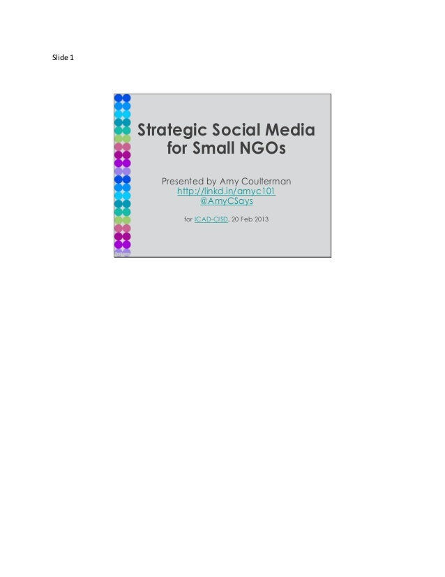 Slide 1          Strategic Social Media              for Small NGOs            Presented by Amy Coulterman                ...