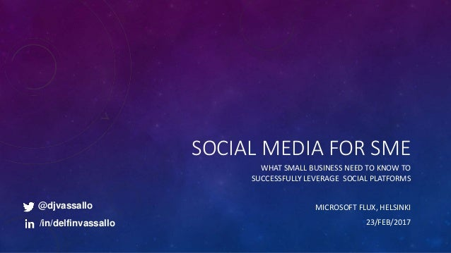 SOCIAL MEDIA FOR SME WHAT SMALL BUSINESS NEED TO KNOW TO SUCCESSFULLY LEVERAGE SOCIAL PLATFORMS MICROSOFT FLUX, HELSINKI 2...