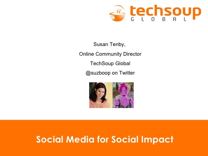 Social Media for Social Impact Susan Tenby,  Online Community Director TechSoup Global @suzboop on Twitter