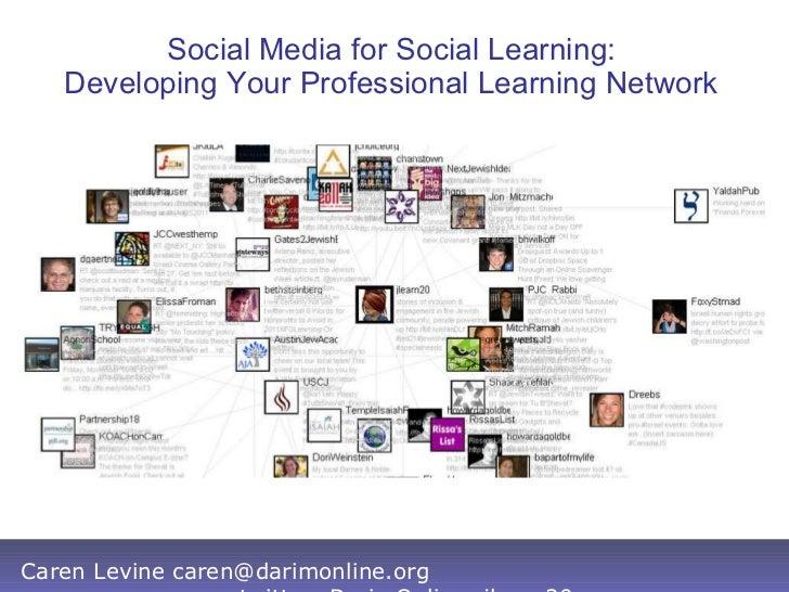 Social Media for Social Learning: Developing Your Professional Learning Network Caren Levine caren@darimonline.org twitter...