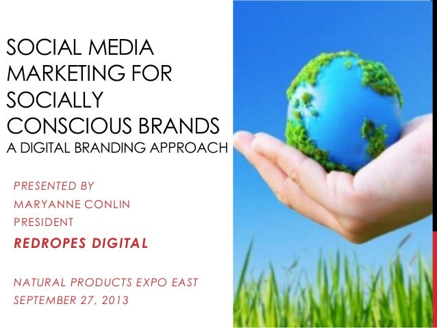 SOCIAL MEDIA MARKETING FOR SOCIALLY CONSCIOUS BRANDS A DIGITAL BRANDING APPROACH PRESENTED BY MARYANNE CONLIN PRESIDENT RE...