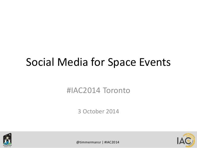 Social Media for Space Events  #IAC2014 Toronto  3 October 2014  @timmermansr | #IAC2014