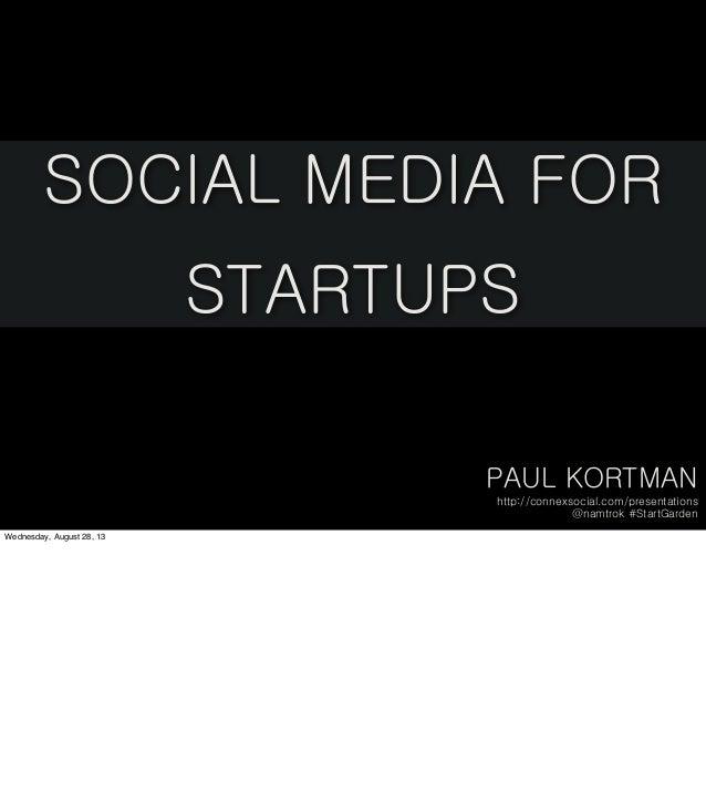 PAUL KORTMAN http://connexsocial.com/presentations @namtrok #StartGarden SOCIAL MEDIA FOR STARTUPS Wednesday, August 28, 13