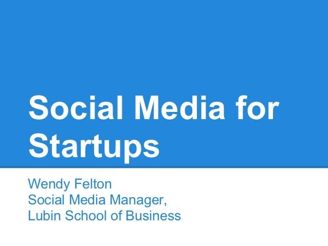 Social Media forStartupsWendy FeltonSocial Media Manager,Lubin School of Business