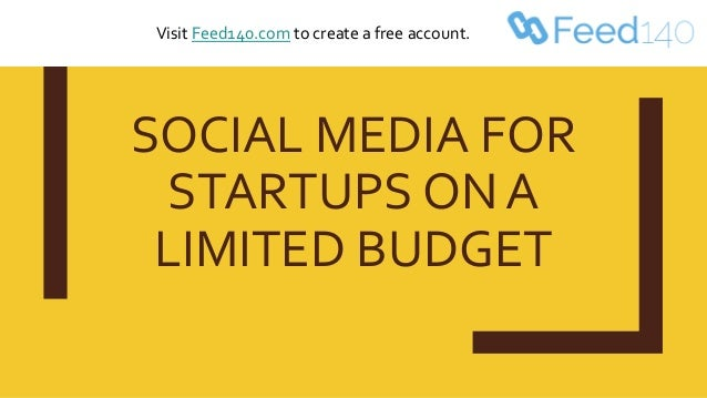 SOCIAL MEDIA FOR STARTUPS ON A LIMITED BUDGET Visit Feed140.com to create a free account.