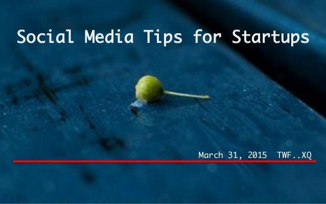 Social Media Tips for Startups March 31, 2015 TWF..XQ