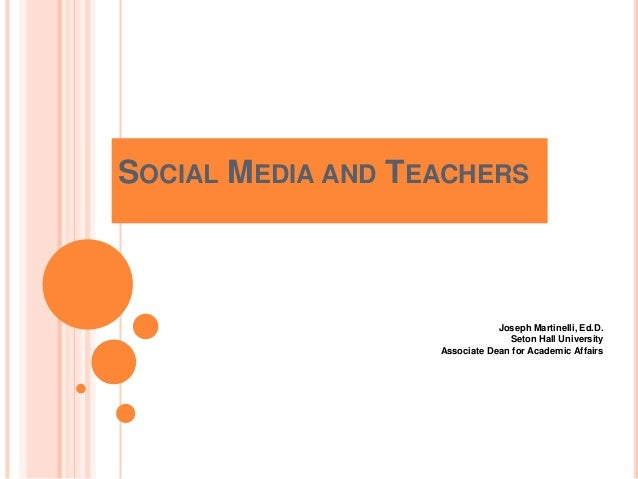 SOCIAL MEDIA AND TEACHERS  Joseph Martinelli, Ed.D. Seton Hall University Associate Dean for Academic Affairs