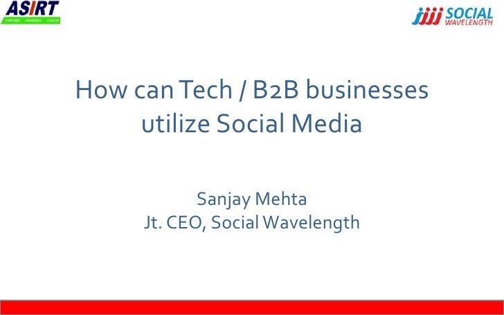 How can Tech / B2B businesses     utilize Social Media            Sanjay Mehta     Jt. CEO, Social Wavelength
