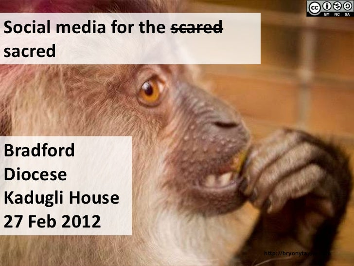 Social media for the scaredsacredBradfordDioceseKadugli House27 Feb 2012                              http://bryonytaylor....