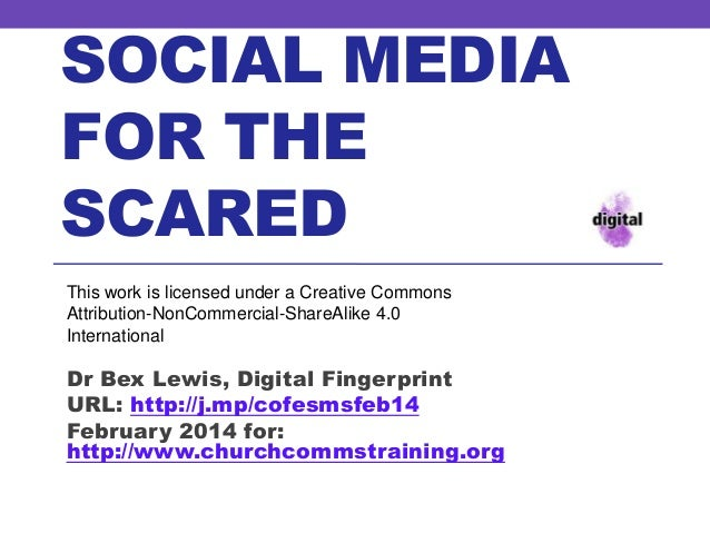 SOCIAL MEDIA FOR THE SCARED This work is licensed under a Creative Commons Attribution-NonCommercial-ShareAlike 4.0 Intern...
