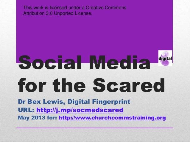 Social Mediafor the ScaredDr Bex Lewis, Digital FingerprintURL: http://j.mp/socmedscaredMay 2013 for: http://www.churchcom...