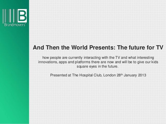 And Then the World Presents: The future for TV    how people are currently interacting with the TV and what interesting in...