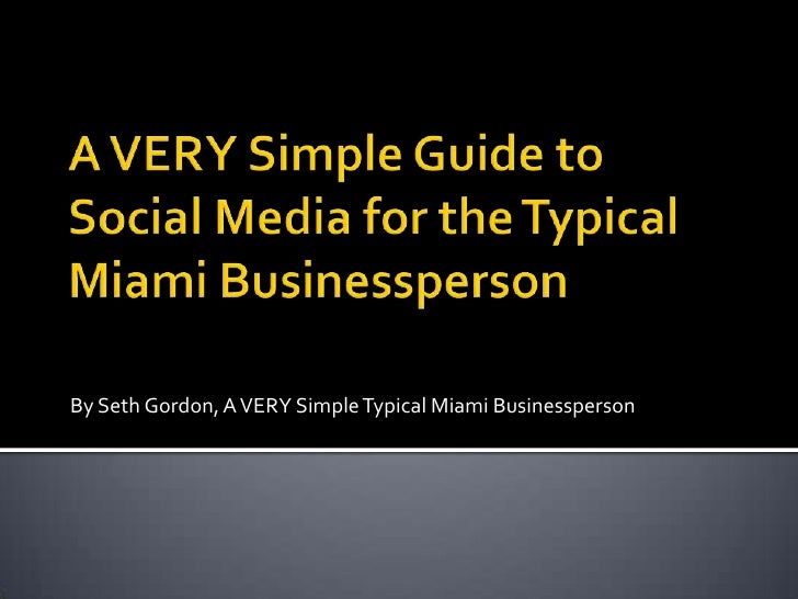 A VERY Simple Guide to Social Media for the Typical Miami Businessperson<br />By Seth Gordon, A VERY Simple Typical Miami ...