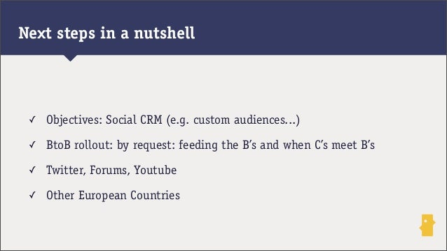 ✓ Objectives: Social CRM (e.g. custom audiences...)✓ BtoB rollout: by request: feeding the B's and when C's meet B's✓ Twit...