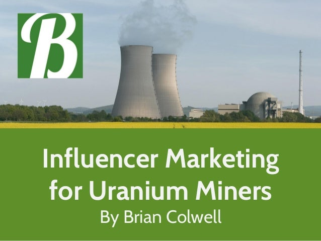 Influencer Marketing for Uranium Miners By Brian Colwell