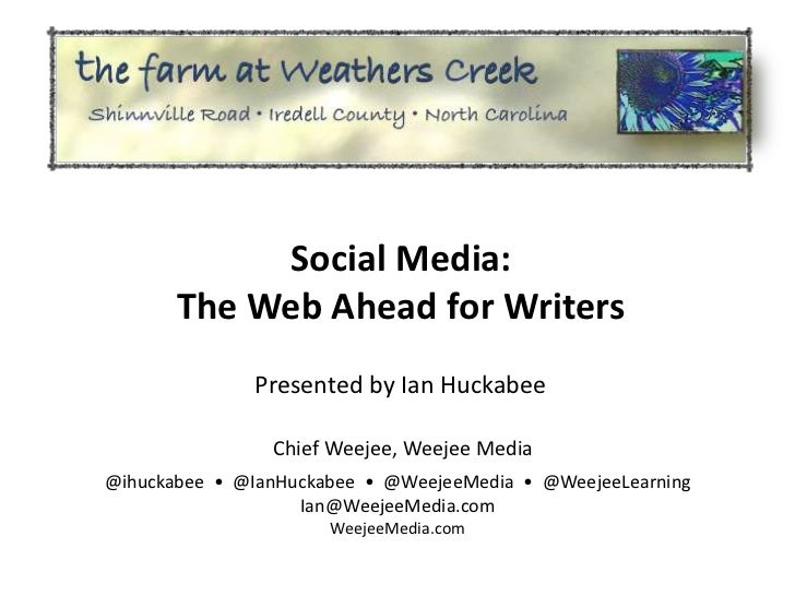 Social Media:       The Web Ahead for Writers              Presented by Ian Huckabee                Chief Weejee, Weejee M...