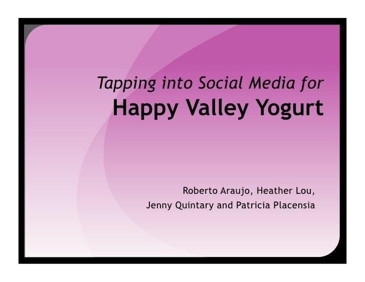 Tapping into Social Media for   Happy Valley Yogurt                Roberto Araujo, Heather Lou,       Jenny Quintary and P...