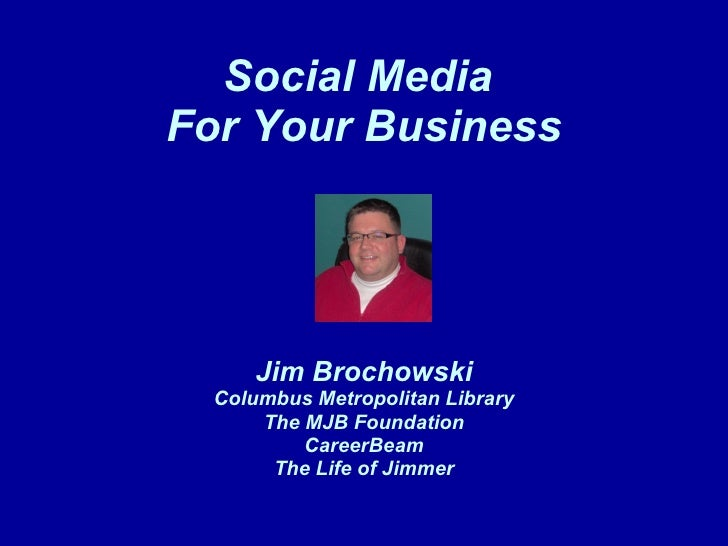 Social Media  For Your Business Jim Brochowski Columbus Metropolitan Library The MJB Foundation CareerBeam The Life of Jim...