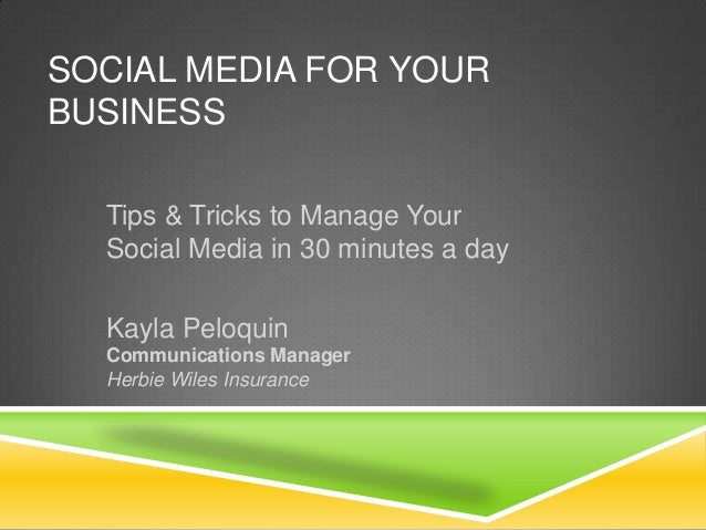 SOCIAL MEDIA FOR YOUR BUSINESS Tips & Tricks to Manage Your Social Media in 30 minutes a day Kayla Peloquin Communications...