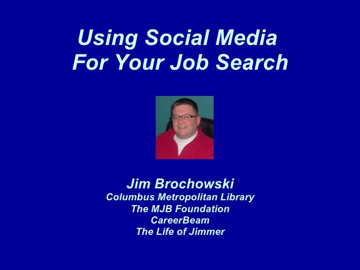 Using Social Media  For Your Job Search Jim Brochowski Columbus Metropolitan Library The MJB Foundation CareerBeam The Lif...