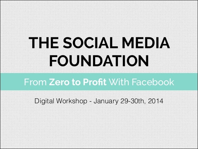 THE SOCIAL MEDIA FOUNDATION From Zero to Profit With Facebook Digital Workshop - January 29-30th, 2014