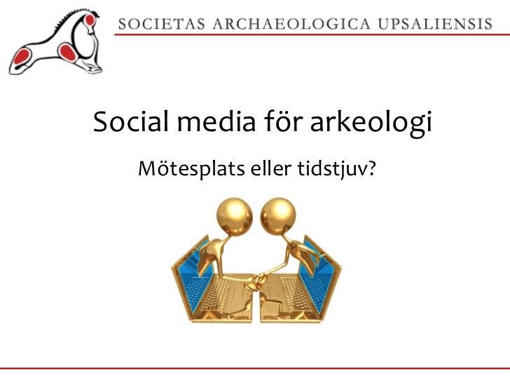 Social media för arkeologi Mötesplats eller tidstjuv?