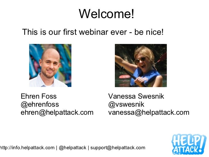 Welcome! This is our first webinar ever - be nice!  http://info.helpattack.com   @helpattack   support@helpattack.com Ehr...
