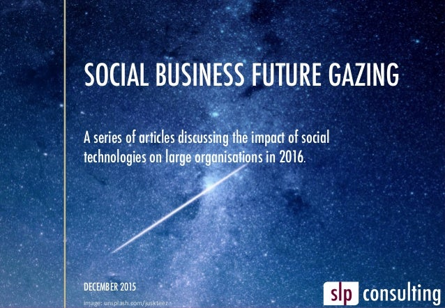 SOCIAL BUSINESS FUTURE GAZING A series of articles discussing the impact of social technologies on large organisations in ...