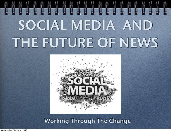 SOCIAL MEDIA AND           THE FUTURE OF NEWS                                 Working Through The Change Wednesday, March ...