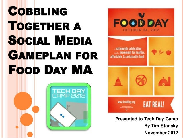 COBBLING TOGETHER A SOCIAL MEDIA GAMEPLAN FOR FOOD DAY MA Presented to Tech Day Camp By Tim Stansky November 2012