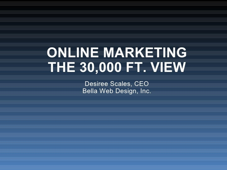 ONLINE MARKETING THE 30,000 FT. VIEW Desiree Scales, CEO Bella Web Design, Inc.