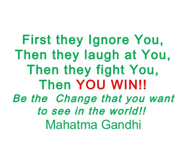 First they Ignore You, Then they laugh at You, Then they fight You, Then YOU WIN!! Be the Change that you want to see in t...