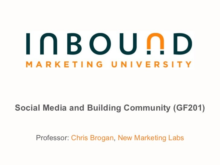 Social Media and Building Community (GF201) Professor:  Chris Brogan ,  New Marketing Labs