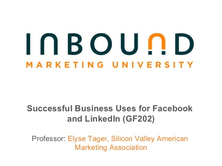 Successful Business Uses for Facebook  and LinkedIn (GF202) Professor:  Elyse Tager ,  Silicon Valley American  Marketing ...