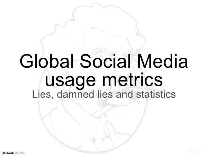 Global Social Media usage metrics Lies, damned lies and statistics