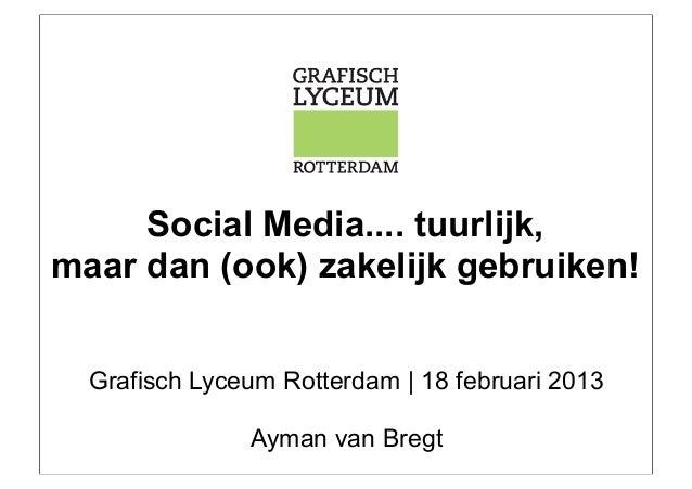 Social Media.... tuurlijk,maar dan (ook) zakelijk gebruiken!  Grafisch Lyceum Rotterdam | 18 februari 2013               A...