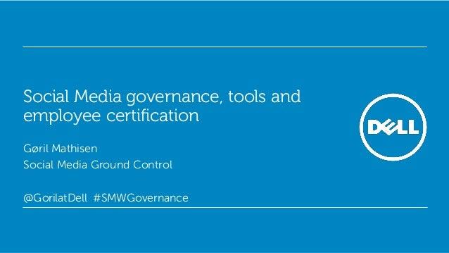 Social Media governance, tools andemployee certificationGøril MathisenSocial Media Ground Control@GorilatDell #SMWGovernan...
