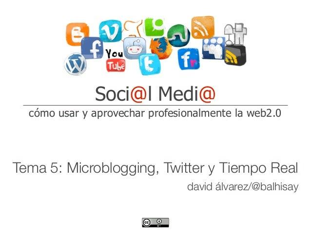 Soci@l Medi@  cómo usar y aprovechar profesionalmente la web2.0Tema 5:Microblogging, Twitter y Tiempo Real               ...
