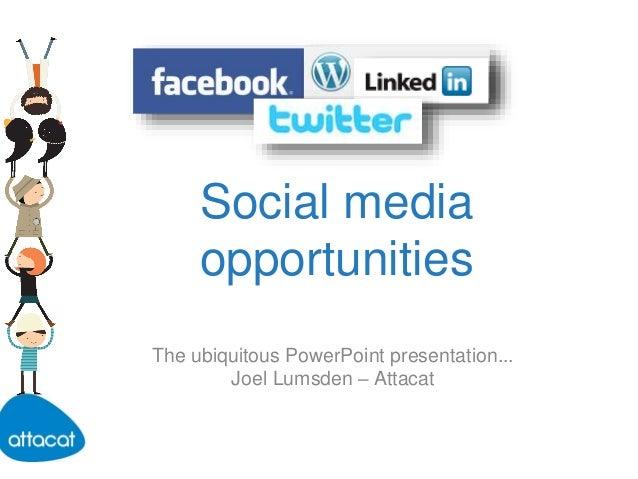 Social media opportunities The ubiquitous PowerPoint presentation... Joel Lumsden – Attacat