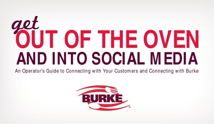 get OUT OF THE OVEN AND INTO SOCIAL MEDIA An Operator's Guide to Connecting with Your Customers and Connecting with Burke