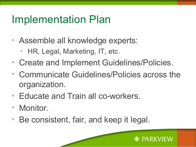 Implementation Plan • Assemble all knowledge experts: • HR, Legal, Marketing, IT, etc. • Create and Implement Guidelines/P...
